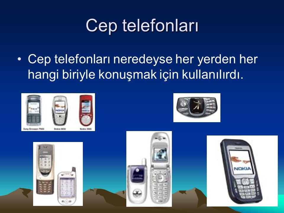 Cep telefonları Cep telefonları neredeyse her yerden her hangi biriyle konuşmak için kullanılırdı.