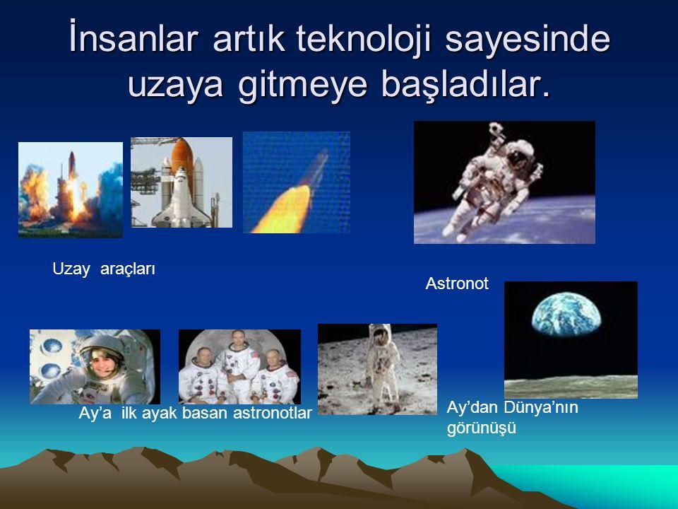 İnsanlar artık teknoloji sayesinde uzaya gitmeye başladılar. Ay'a ilk ayak basan astronotlar Ay'dan Dünya'nın görünüşü Uzay araçları Astronot