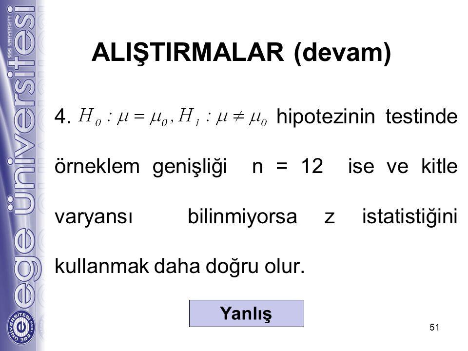 4. hipotezinin testinde örneklem genişliği n = 12 ise ve kitle varyansı bilinmiyorsa z istatistiğini kullanmak daha doğru olur. 51 ALIŞTIRMALAR (devam