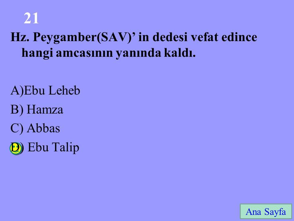 21 Ana Sayfa Hz. Peygamber(SAV)' in dedesi vefat edince hangi amcasının yanında kaldı. A)Ebu Leheb B) Hamza C) Abbas D) Ebu Talip