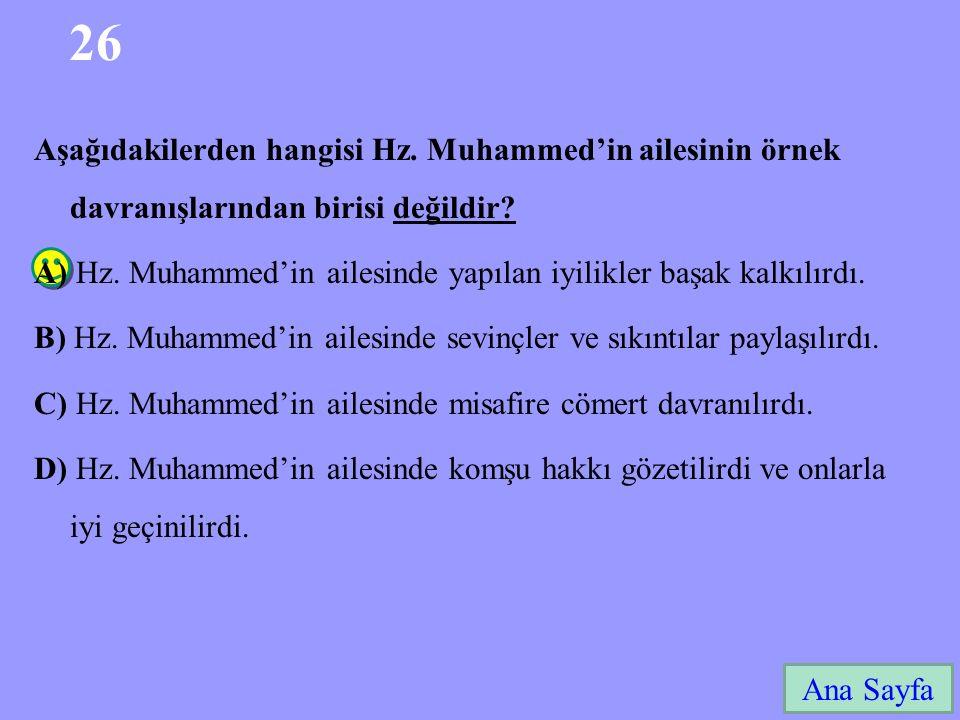 26 Ana Sayfa Aşağıdakilerden hangisi Hz. Muhammed'in ailesinin örnek davranışlarından birisi değildir? A) Hz. Muhammed'in ailesinde yapılan iyilikler