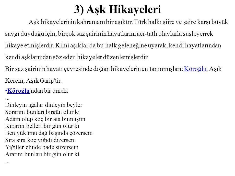 3) Aşk Hikayeleri Aşk hikayelerinin kahramanı bir aşıktır. Türk halkı şiire ve şaire karşı büyük saygı duyduğu için, birçok saz şairinin hayatlarını a