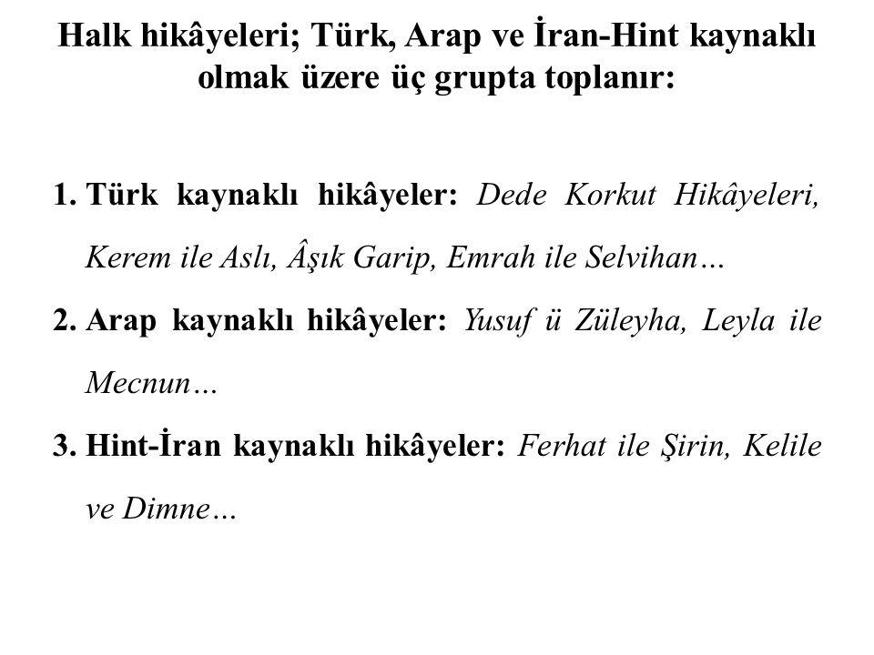 Halk hikâyeleri; Türk, Arap ve İran-Hint kaynaklı olmak üzere üç grupta toplanır: 1.Türk kaynaklı hikâyeler: Dede Korkut Hikâyeleri, Kerem ile Aslı, Â