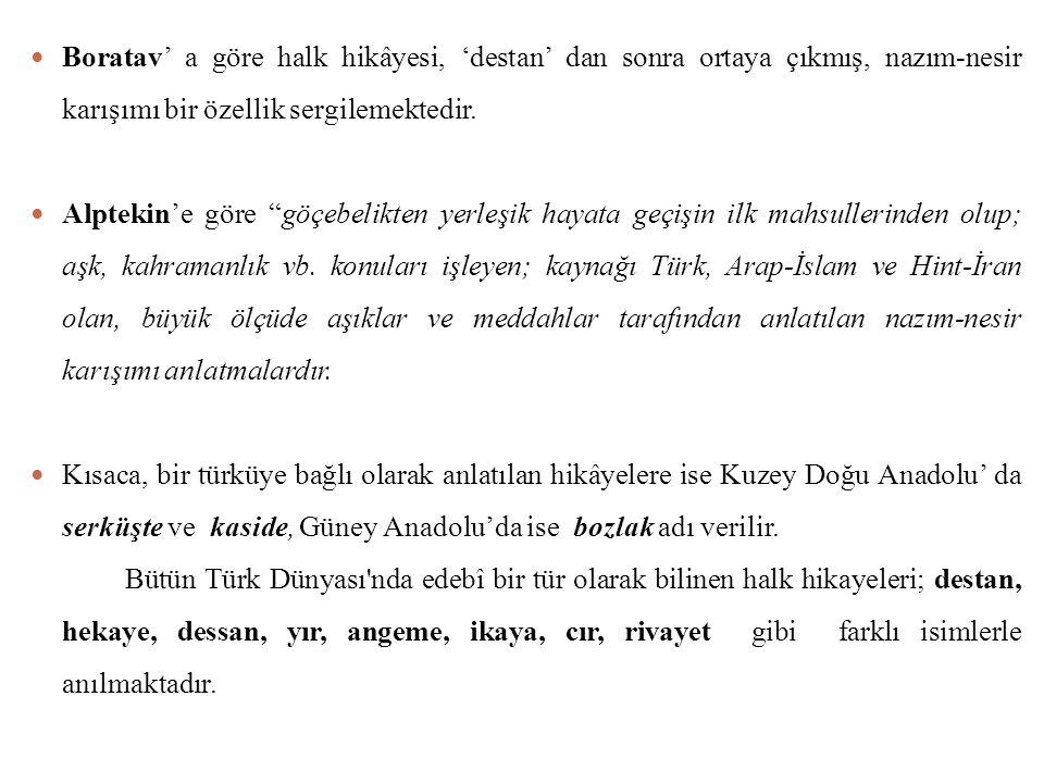 Halk hikâyeleri; Türk, Arap ve İran-Hint kaynaklı olmak üzere üç grupta toplanır: 1.Türk kaynaklı hikâyeler: Dede Korkut Hikâyeleri, Kerem ile Aslı, Âşık Garip, Emrah ile Selvihan… 2.Arap kaynaklı hikâyeler: Yusuf ü Züleyha, Leyla ile Mecnun… 3.Hint-İran kaynaklı hikâyeler: Ferhat ile Şirin, Kelile ve Dimne…