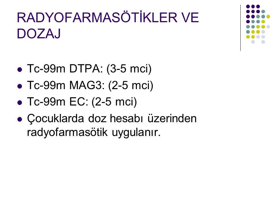 RADYOFARMASÖTİKLER VE DOZAJ Tc-99m DTPA: (3-5 mci) Tc-99m MAG3: (2-5 mci) Tc-99m EC: (2-5 mci) Çocuklarda doz hesabı üzerinden radyofarmasötik uygulan