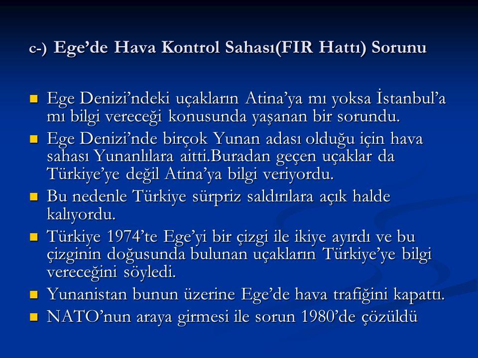 c-) Ege'de Hava Kontrol Sahası(FIR Hattı) Sorunu Ege Denizi'ndeki uçakların Atina'ya mı yoksa İstanbul'a mı bilgi vereceği konusunda yaşanan bir sorun