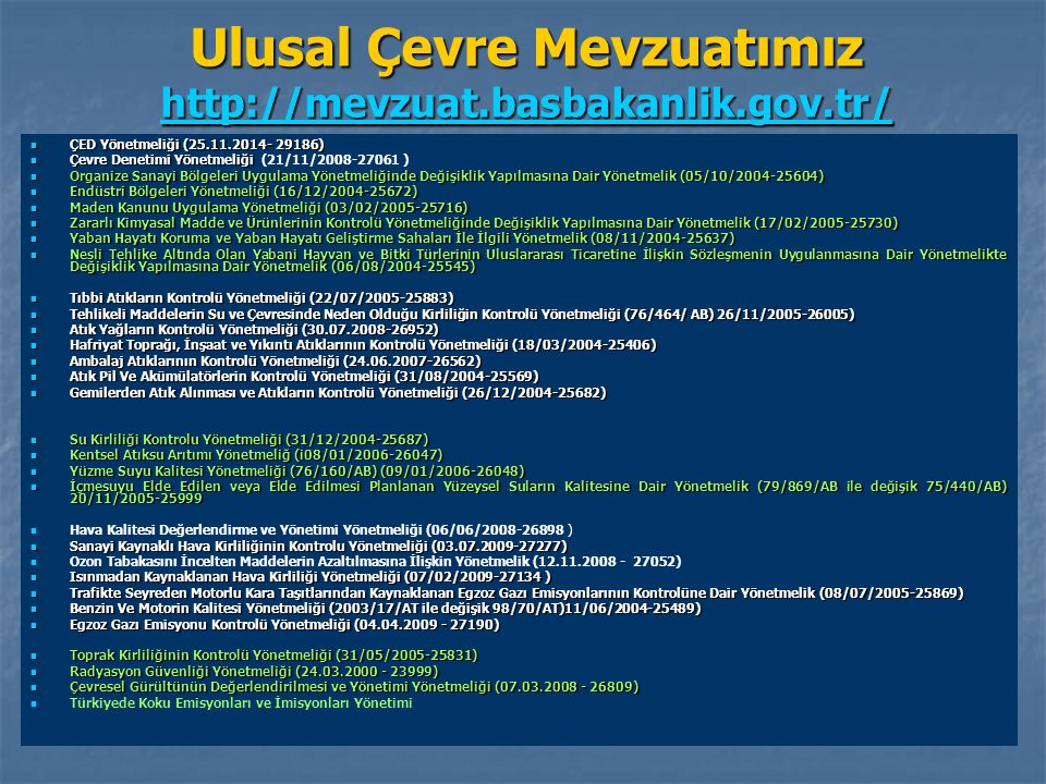 Ulusal Çevre Mevzuatımız http://mevzuat.basbakanlik.gov.tr/ http://mevzuat.basbakanlik.gov.tr/ ÇED Yönetmeliği (25.11.2014- 29186) ÇED Yönetmeliği (25.11.2014- 29186) Çevre Denetimi Yönetmeliği Çevre Denetimi Yönetmeliği (21/11/2008-27061 ) Organize Sanayi Bölgeleri Uygulama Yönetmeliğinde Değişiklik Yapılmasına Dair Yönetmelik (05/10/2004-25604) Organize Sanayi Bölgeleri Uygulama Yönetmeliğinde Değişiklik Yapılmasına Dair Yönetmelik (05/10/2004-25604) Endüstri Bölgeleri Yönetmeliği (16/12/2004-25672) Endüstri Bölgeleri Yönetmeliği (16/12/2004-25672) Maden Kanunu Uygulama Yönetmeliği (03/02/2005-25716) Maden Kanunu Uygulama Yönetmeliği (03/02/2005-25716) Zararlı Kimyasal Madde ve Ürünlerinin Kontrolü Yönetmeliğinde Değişiklik Yapılmasına Dair Yönetmelik (17/02/2005-25730) Zararlı Kimyasal Madde ve Ürünlerinin Kontrolü Yönetmeliğinde Değişiklik Yapılmasına Dair Yönetmelik (17/02/2005-25730) Yaban Hayatı Koruma ve Yaban Hayatı Geliştirme Sahaları İle İlgili Yönetmelik (08/11/2004-25637) Yaban Hayatı Koruma ve Yaban Hayatı Geliştirme Sahaları İle İlgili Yönetmelik (08/11/2004-25637) Nesli Tehlike Altında Olan Yabani Hayvan ve Bitki Türlerinin Uluslararası Ticaretine İlişkin Sözleşmenin Uygulanmasına Dair Yönetmelikte Değişiklik Yapılmasına Dair Yönetmelik (06/08/2004-25545) Nesli Tehlike Altında Olan Yabani Hayvan ve Bitki Türlerinin Uluslararası Ticaretine İlişkin Sözleşmenin Uygulanmasına Dair Yönetmelikte Değişiklik Yapılmasına Dair Yönetmelik (06/08/2004-25545) Tıbbi Atıkların Kontrolü Yönetmeliği (22/07/2005-25883) Tıbbi Atıkların Kontrolü Yönetmeliği (22/07/2005-25883) Tehlikeli Maddelerin Su ve Çevresinde Neden Olduğu Kirliliğin Kontrolü Yönetmeliği (76/464/ AB) 26/11/2005-26005) Tehlikeli Maddelerin Su ve Çevresinde Neden Olduğu Kirliliğin Kontrolü Yönetmeliği (76/464/ AB) 26/11/2005-26005) Atık Yağların Kontrolü Yönetmeliği (30.07.2008-26952) Atık Yağların Kontrolü Yönetmeliği (30.07.2008-26952) Hafriyat Toprağı, İnşaat ve Yıkıntı Atıklarının Kontrolü Yönetmel