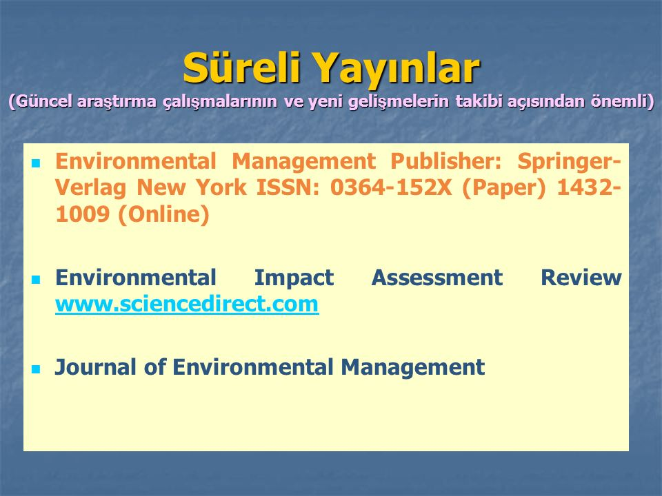 Süreli Yayınlar (Güncel ara ş tırma çalı ş malarının ve yeni geli ş melerin takibi açısından önemli) Environmental Management Publisher: Springer- Verlag New York ISSN: 0364-152X (Paper) 1432- 1009 (Online) Environmental Impact Assessment Review www.sciencedirect.com www.sciencedirect.com Journal of Environmental Management