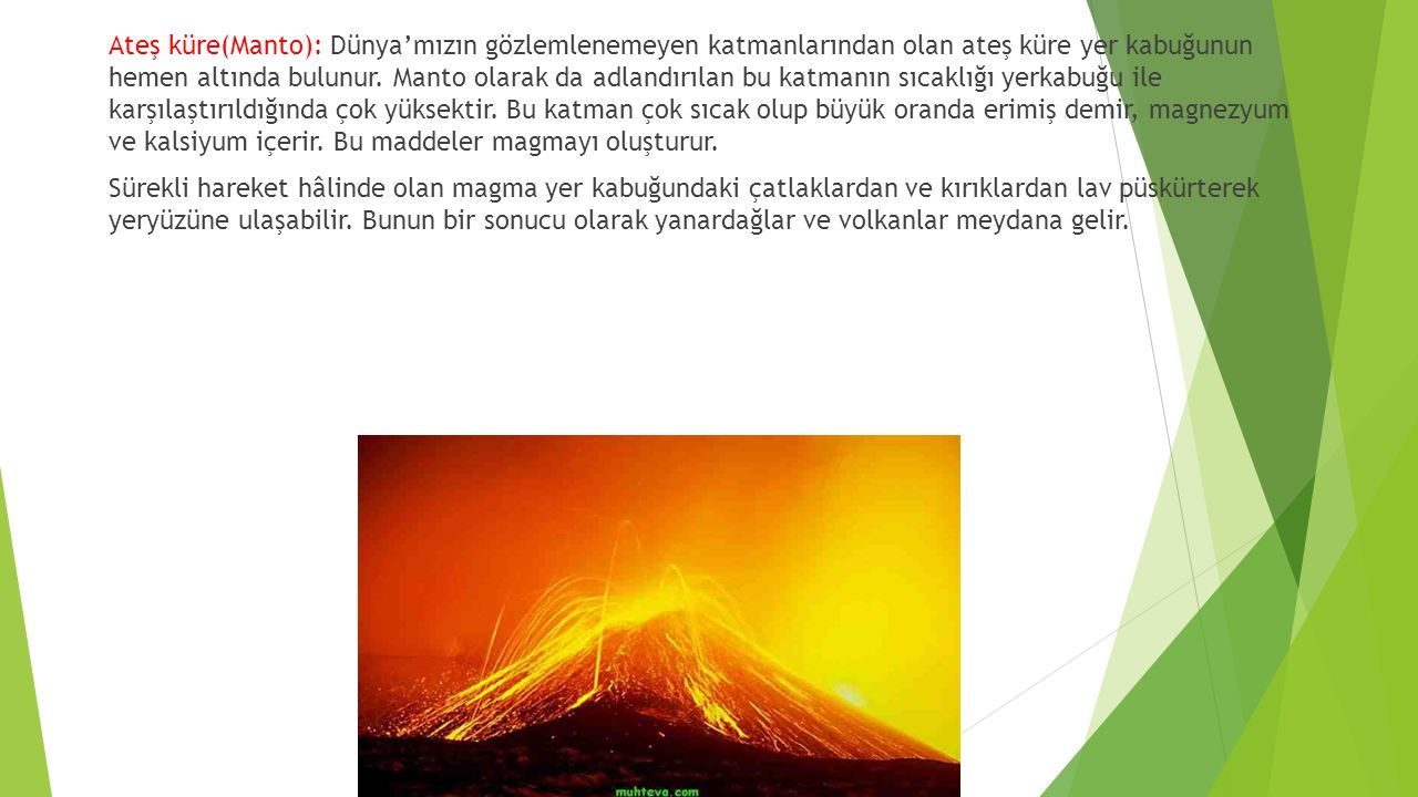 Ateş küre(Manto): Dünya'mızın gözlemlenemeyen katmanlarından olan ateş küre yer kabuğunun hemen altında bulunur. Manto olarak da adlandırılan bu katma