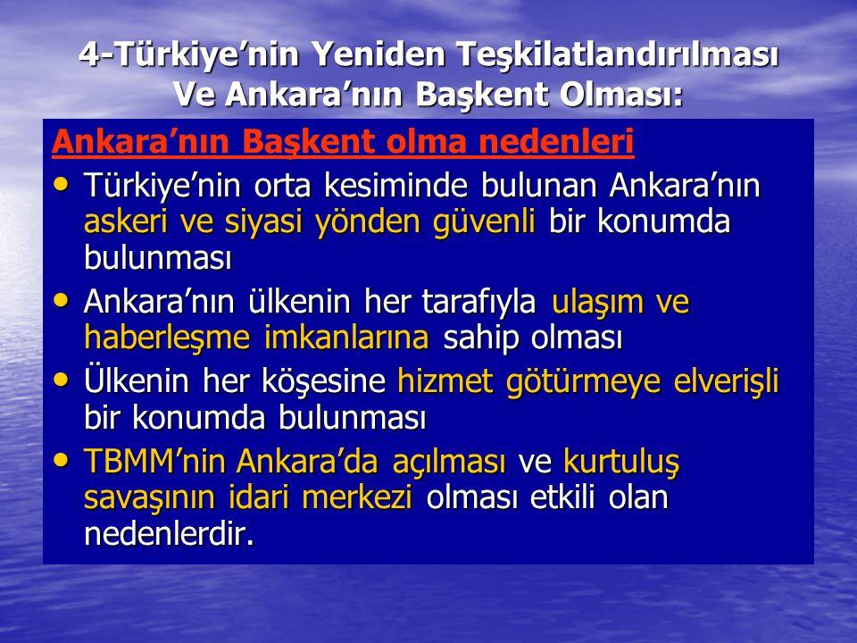4-Türkiye'nin Yeniden Teşkilatlandırılması Ve Ankara'nın Başkent Olması: Ankara'nın Başkent olma nedenleri Türkiye'nin orta kesiminde bulunan Ankara'n