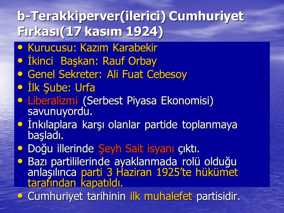 b-Terakkiperver(ilerici) Cumhuriyet Fırkası(17 kasım 1924) Kurucusu: Kazım Karabekir Kurucusu: Kazım Karabekir İkinci Başkan: Rauf Orbay İkinci Başkan