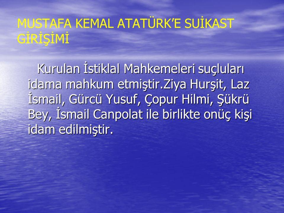MUSTAFA KEMAL ATATÜRK'E SUİKAST GİRİŞİMİ Kurulan İstiklal Mahkemeleri suçluları idama mahkum etmiştir.Ziya Hurşit, Laz İsmail, Gürcü Yusuf, Çopur Hilm
