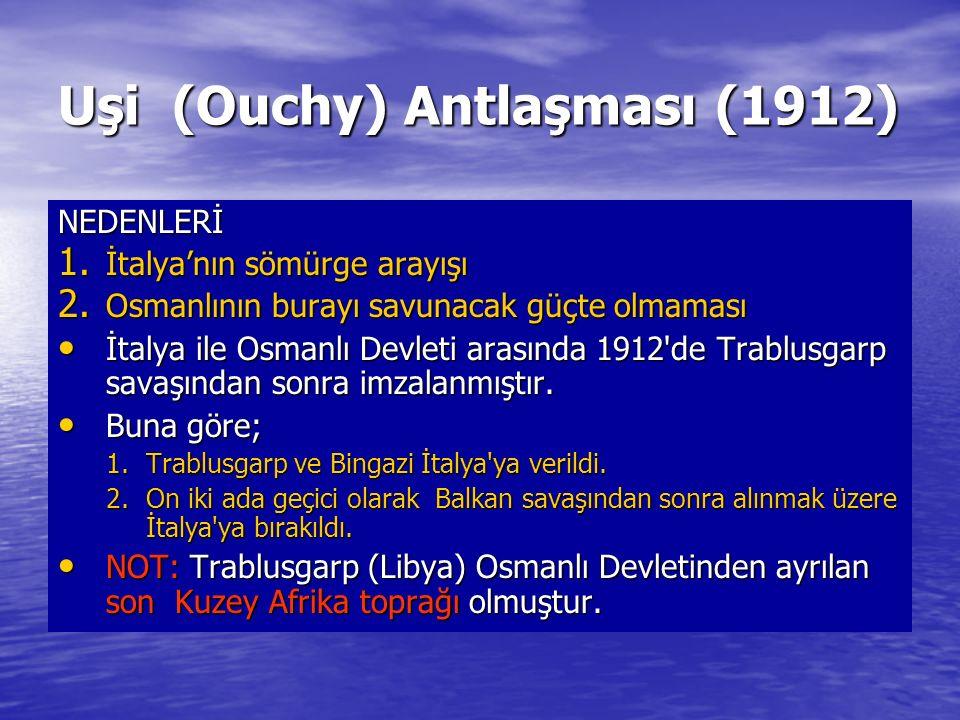 Uşi (Ouchy) Antlaşması (1912) NEDENLERİ 1. İtalya'nın sömürge arayışı 2. Osmanlının burayı savunacak güçte olmaması İtalya ile Osmanlı Devleti arasınd