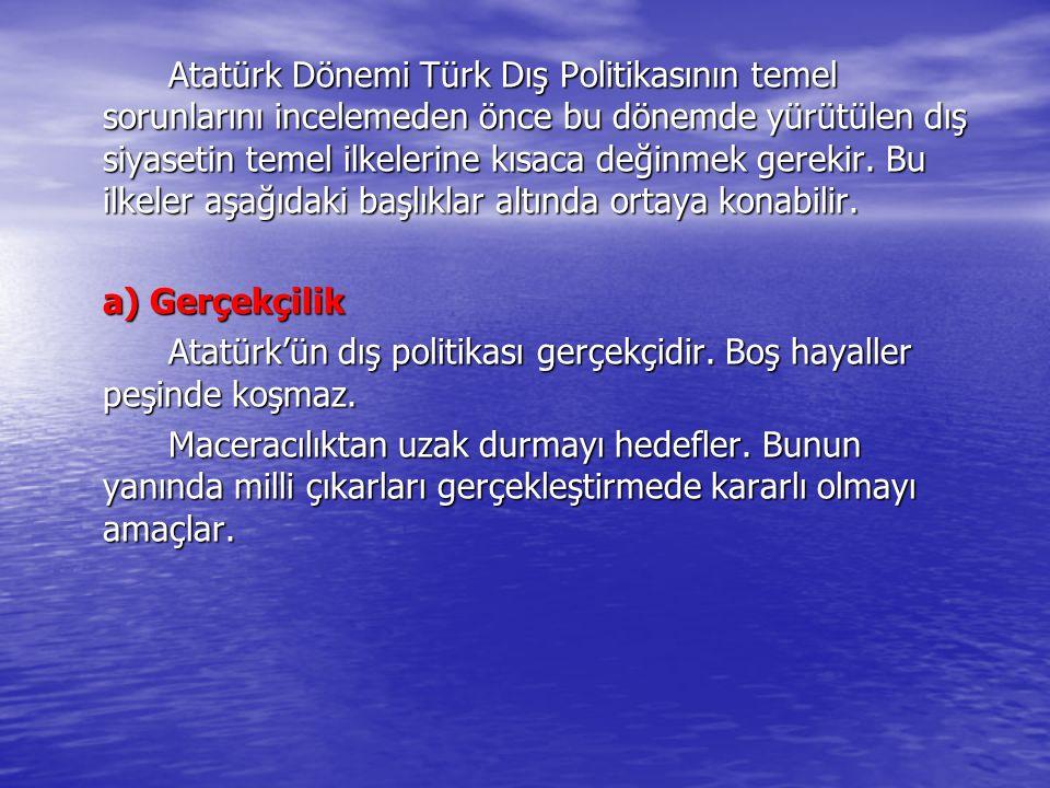 Atatürk Dönemi Türk Dış Politikasının temel sorunlarını incelemeden önce bu dönemde yürütülen dış siyasetin temel ilkelerine kısaca değinmek gerekir.
