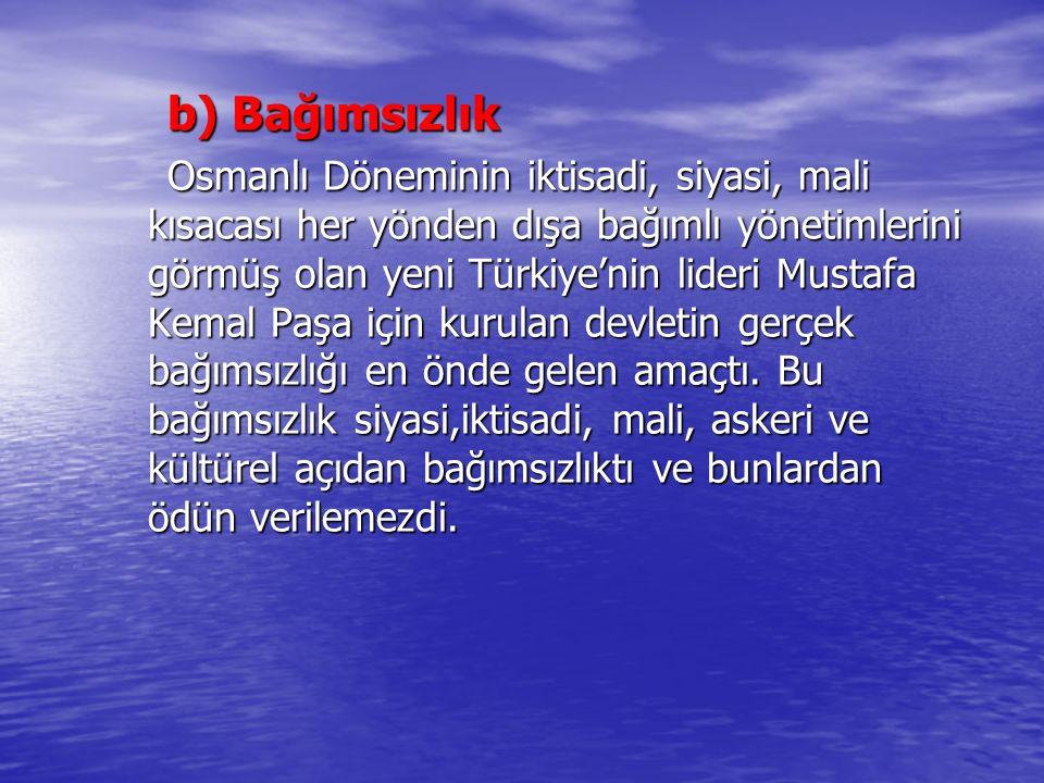 b) Bağımsızlık Osmanlı Döneminin iktisadi, siyasi, mali kısacası her yönden dışa bağımlı yönetimlerini görmüş olan yeni Türkiye'nin lideri Mustafa Kem
