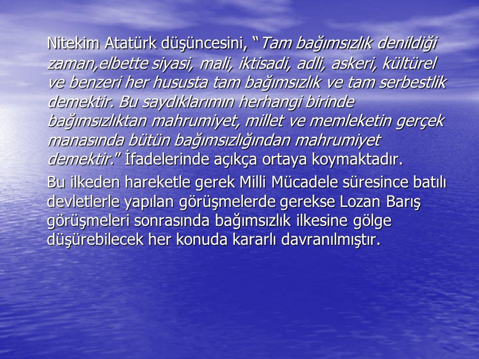 """Nitekim Atatürk düşüncesini, """"Tam bağımsızlık denildiği zaman,elbette siyasi, mali, iktisadi, adli, askeri, kültürel ve benzeri her hususta tam bağıms"""