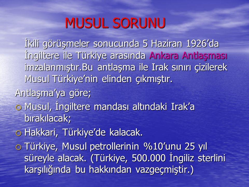 MUSUL SORUNU MUSUL SORUNU İkili görüşmeler sonucunda 5 Haziran 1926'da İngiltere ile Türkiye arasında Ankara Antlaşması imzalanmıştır.Bu antlaşma ile