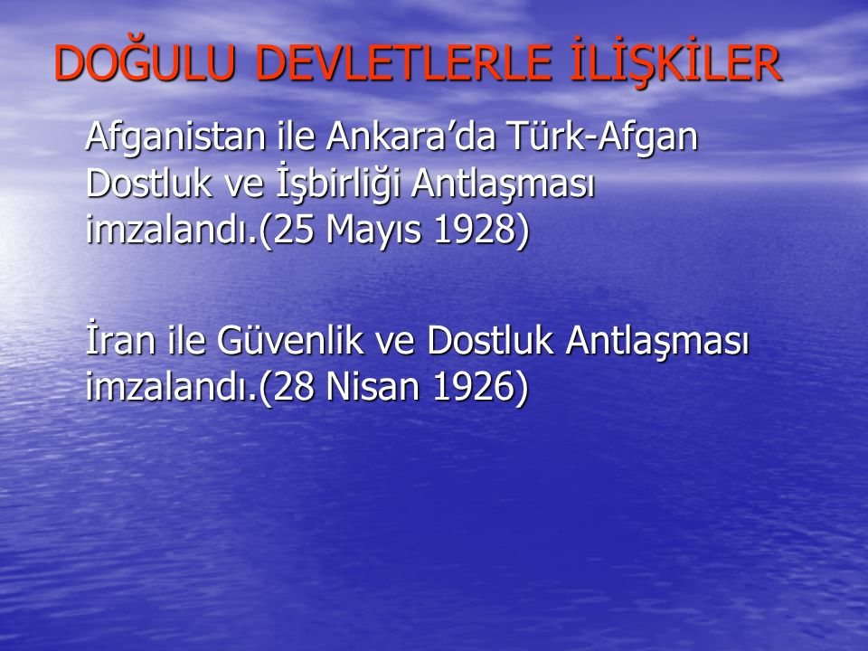 DOĞULU DEVLETLERLE İLİŞKİLER Afganistan ile Ankara'da Türk-Afgan Dostluk ve İşbirliği Antlaşması imzalandı.(25 Mayıs 1928) İran ile Güvenlik ve Dostlu