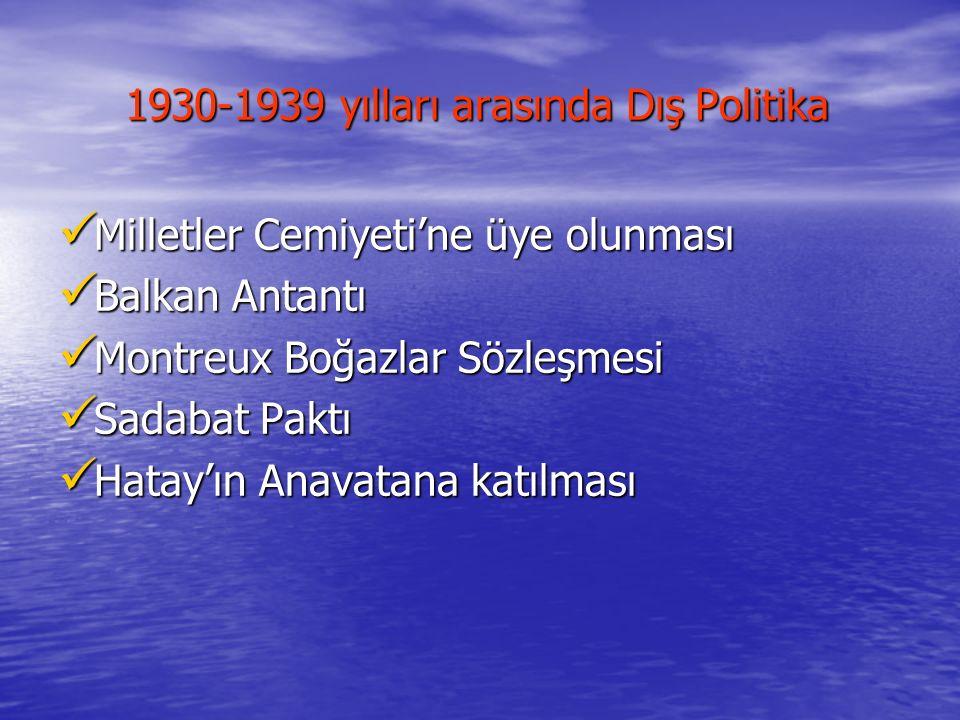 1930-1939 yılları arasında Dış Politika 1930-1939 yılları arasında Dış Politika Milletler Cemiyeti'ne üye olunması Milletler Cemiyeti'ne üye olunması
