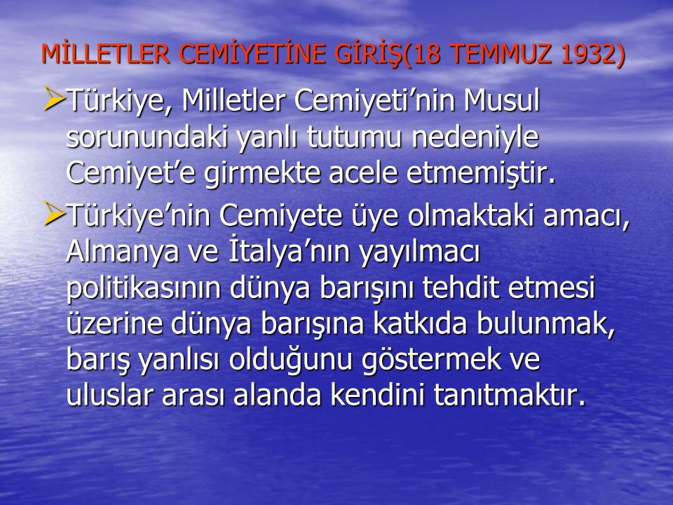 MİLLETLER CEMİYETİNE GİRİŞ(18 TEMMUZ 1932)  Türkiye, Milletler Cemiyeti'nin Musul sorunundaki yanlı tutumu nedeniyle Cemiyet'e girmekte acele etmemiş