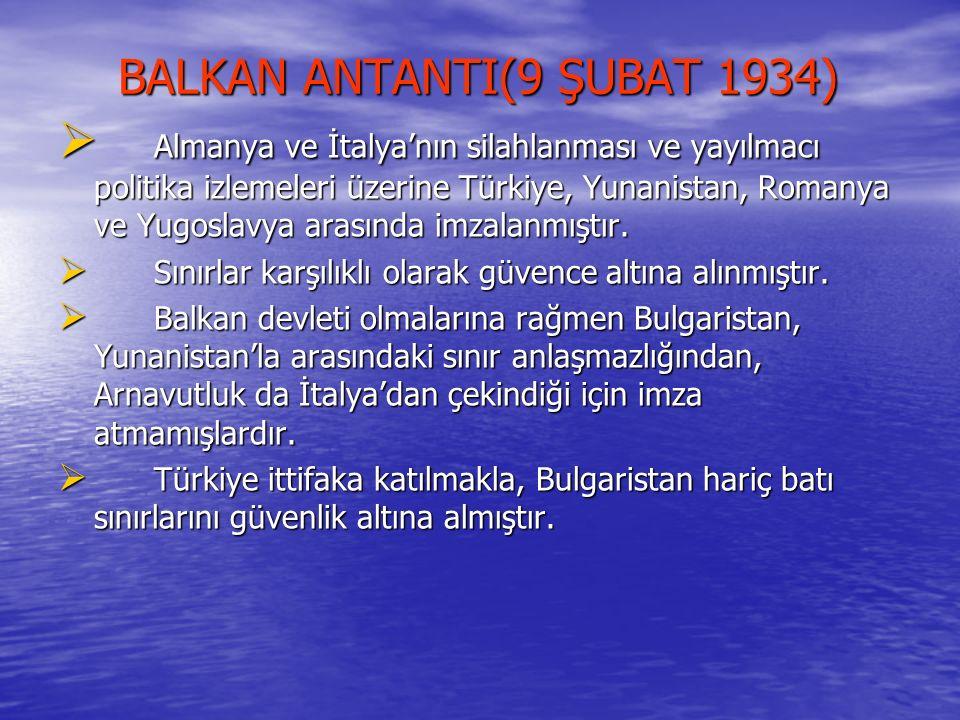 BALKAN ANTANTI(9 ŞUBAT 1934) BALKAN ANTANTI(9 ŞUBAT 1934)  Almanya ve İtalya'nın silahlanması ve yayılmacı politika izlemeleri üzerine Türkiye, Yunan