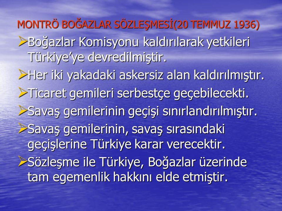 MONTRÖ BOĞAZLAR SÖZLEŞMESİ(20 TEMMUZ 1936)  Boğazlar Komisyonu kaldırılarak yetkileri Türkiye'ye devredilmiştir.  Her iki yakadaki askersiz alan kal