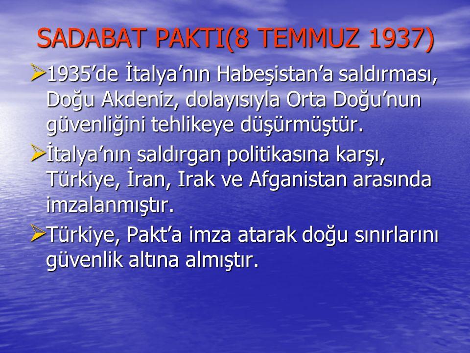 SADABAT PAKTI(8 TEMMUZ 1937) SADABAT PAKTI(8 TEMMUZ 1937)  1935'de İtalya'nın Habeşistan'a saldırması, Doğu Akdeniz, dolayısıyla Orta Doğu'nun güvenl