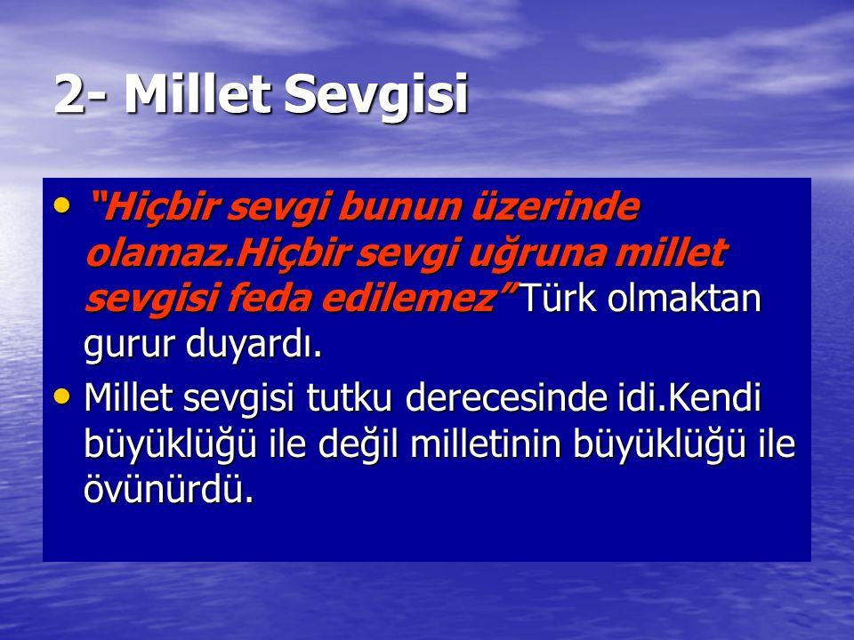 """2- Millet Sevgisi """"Hiçbir sevgi bunun üzerinde olamaz.Hiçbir sevgi uğruna millet sevgisi feda edilemez"""" Türk olmaktan gurur duyardı. """"Hiçbir sevgi bun"""