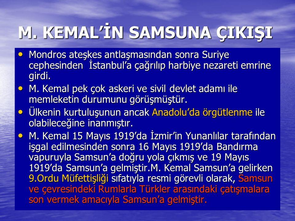M. KEMAL'İN SAMSUNA ÇIKIŞI Mondros ateşkes antlaşmasından sonra Suriye cephesinden İstanbul'a çağrılıp harbiye nezareti emrine girdi. Mondros ateşkes