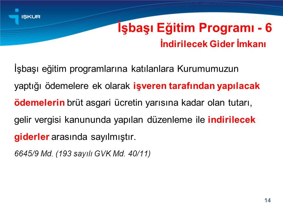 14 İşbaşı Eğitim Programı - 6 İndirilecek Gider İmkanı İşbaşı eğitim programlarına katılanlara Kurumumuzun yaptığı ödemelere ek olarak işveren tarafın