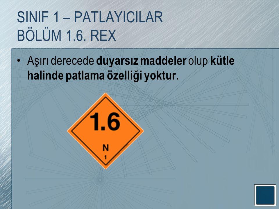SINIF 1 – PATLAYICILAR BÖLÜM 1.6. REX Aşırı derecede duyarsız maddeler olup kütle halinde patlama özelliği yoktur.