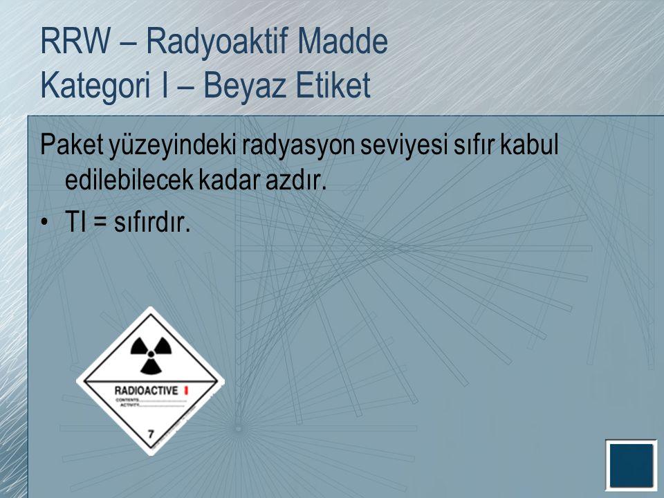 RRW – Radyoaktif Madde Kategori I – Beyaz Etiket Paket yüzeyindeki radyasyon seviyesi sıfır kabul edilebilecek kadar azdır. TI = sıfırdır.