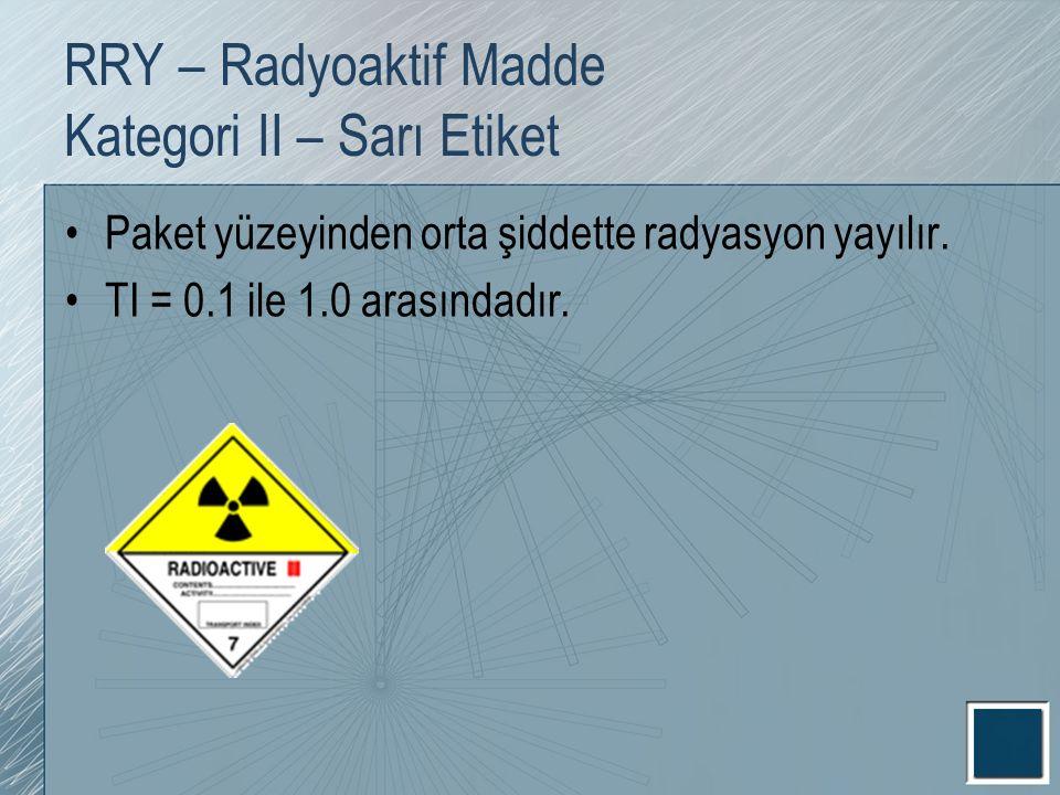 RRY – Radyoaktif Madde Kategori II – Sarı Etiket Paket yüzeyinden orta şiddette radyasyon yayılır. TI = 0.1 ile 1.0 arasındadır.