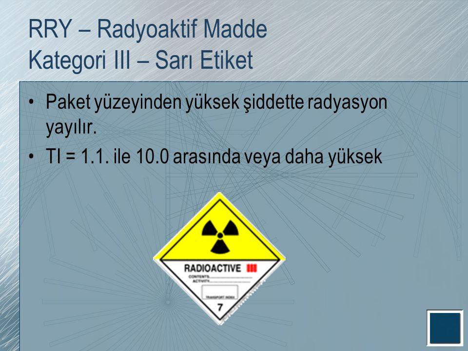 RRY – Radyoaktif Madde Kategori III – Sarı Etiket Paket yüzeyinden yüksek şiddette radyasyon yayılır. TI = 1.1. ile 10.0 arasında veya daha yüksek