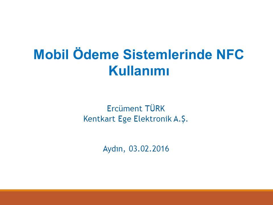 Ercüment TÜRK Kentkart Ege Elektronik A.Ş. Aydın, 03.02.2016 Mobil Ödeme Sistemlerinde NFC Kullanımı