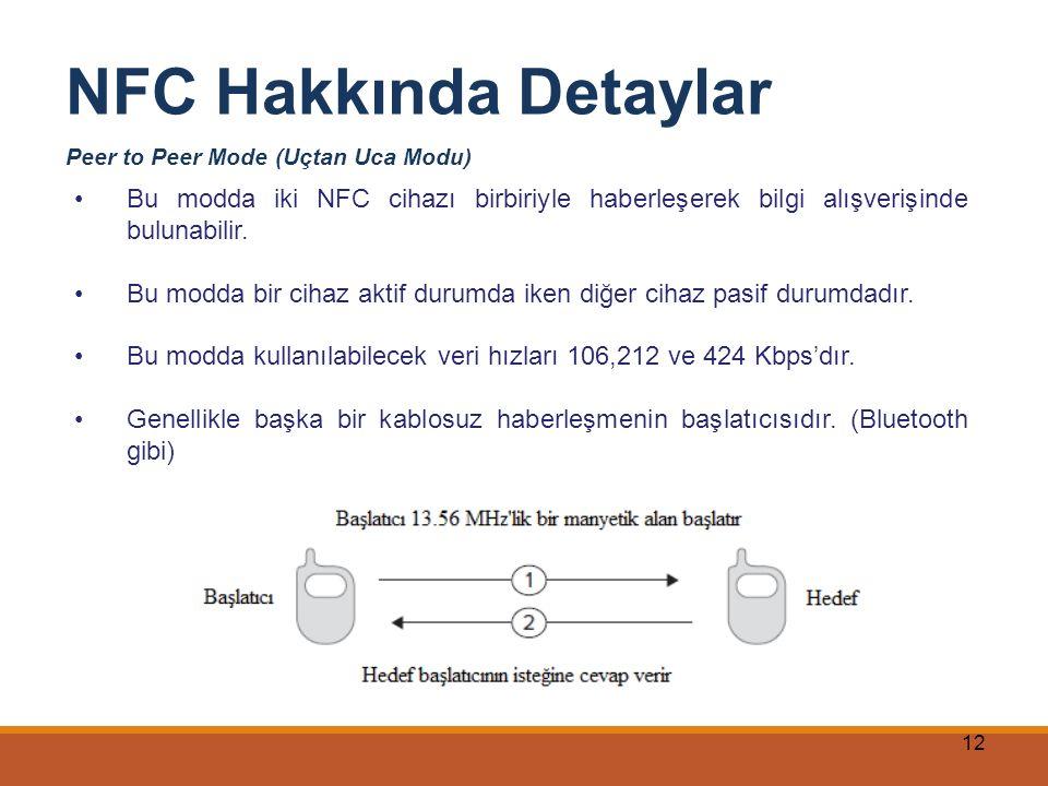 12 NFC Hakkında Detaylar Peer to Peer Mode (Uçtan Uca Modu) Bu modda iki NFC cihazı birbiriyle haberleşerek bilgi alışverişinde bulunabilir. Bu modda