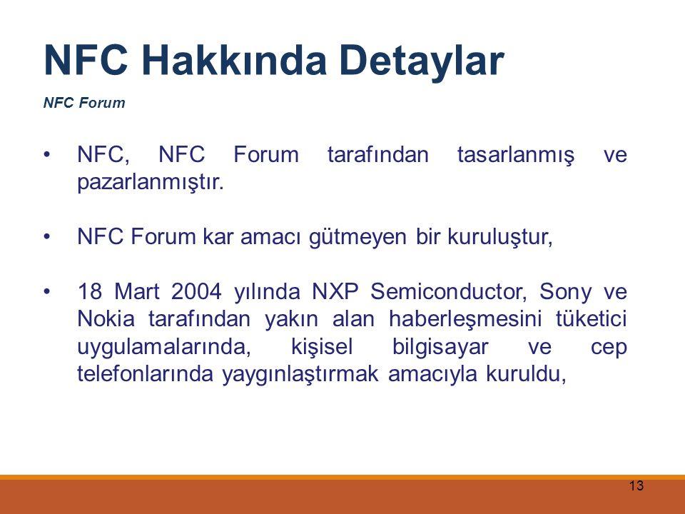 13 NFC Hakkında Detaylar NFC Forum NFC, NFC Forum tarafından tasarlanmış ve pazarlanmıştır. NFC Forum kar amacı gütmeyen bir kuruluştur, 18 Mart 2004