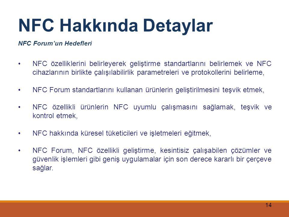 14 NFC Hakkında Detaylar NFC Forum'un Hedefleri NFC özelliklerini belirleyerek geliştirme standartlarını belirlemek ve NFC cihazlarının birlikte çalış