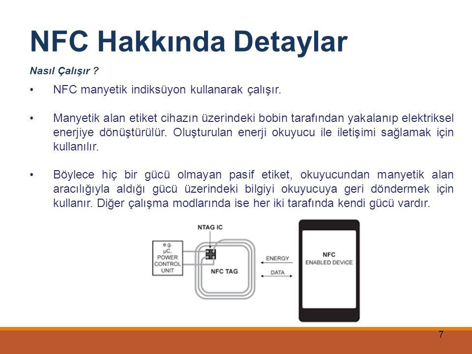 8 NFC Hakkında Detaylar NFC kısa mefaler için tasarlanmıştır, NFC, uzun mesafe yetenekleri olan Bluetooth ve 802.11'in tamamlayıcısıdır, Teknoljisi gereği alıcı ve vericinin mutlak birbirini görmesi gerekmez, Basit ve kolay bağlantı sağlar, Kendi güç kaynağı olmayan cihazlara da haberleşme imkanı tanır.