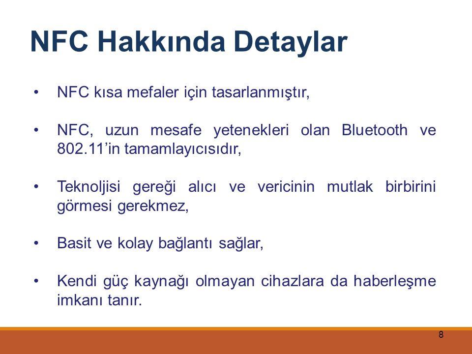 8 NFC Hakkında Detaylar NFC kısa mefaler için tasarlanmıştır, NFC, uzun mesafe yetenekleri olan Bluetooth ve 802.11'in tamamlayıcısıdır, Teknoljisi ge