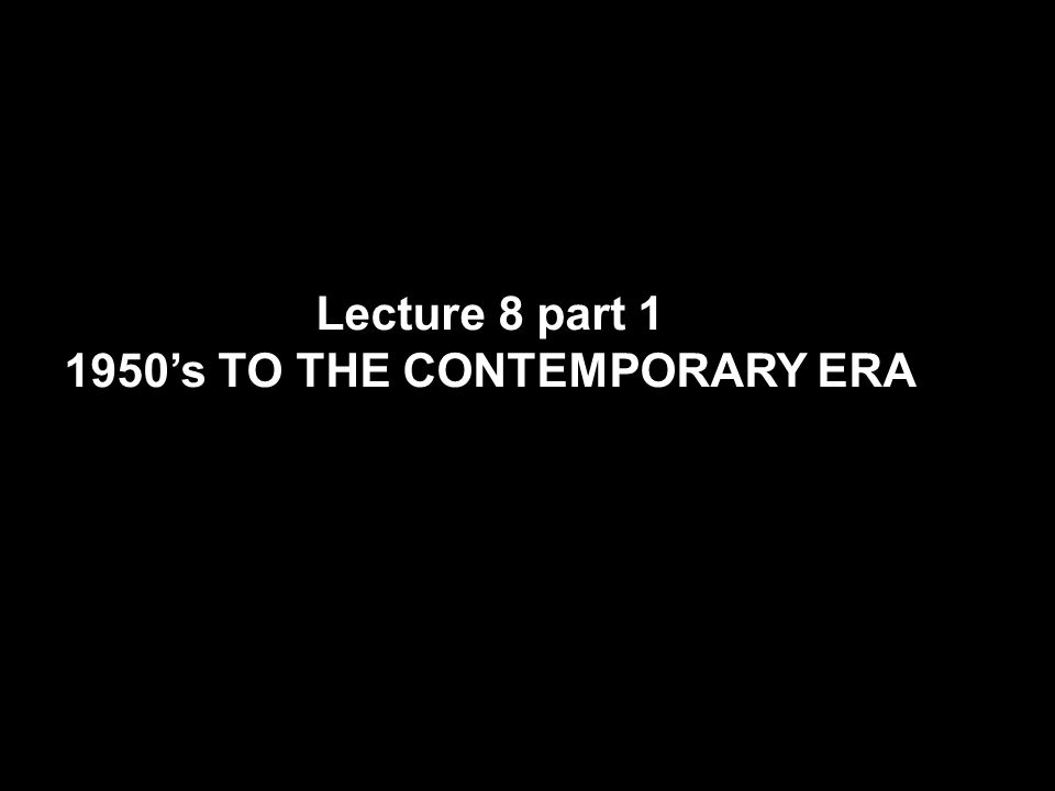 Lecture 8 part 1 1950's TO THE CONTEMPORARY ERA