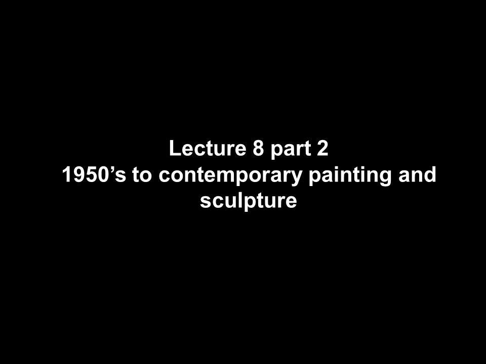 Lecture 8 part 2 1950's to contemporary painting and sculpture