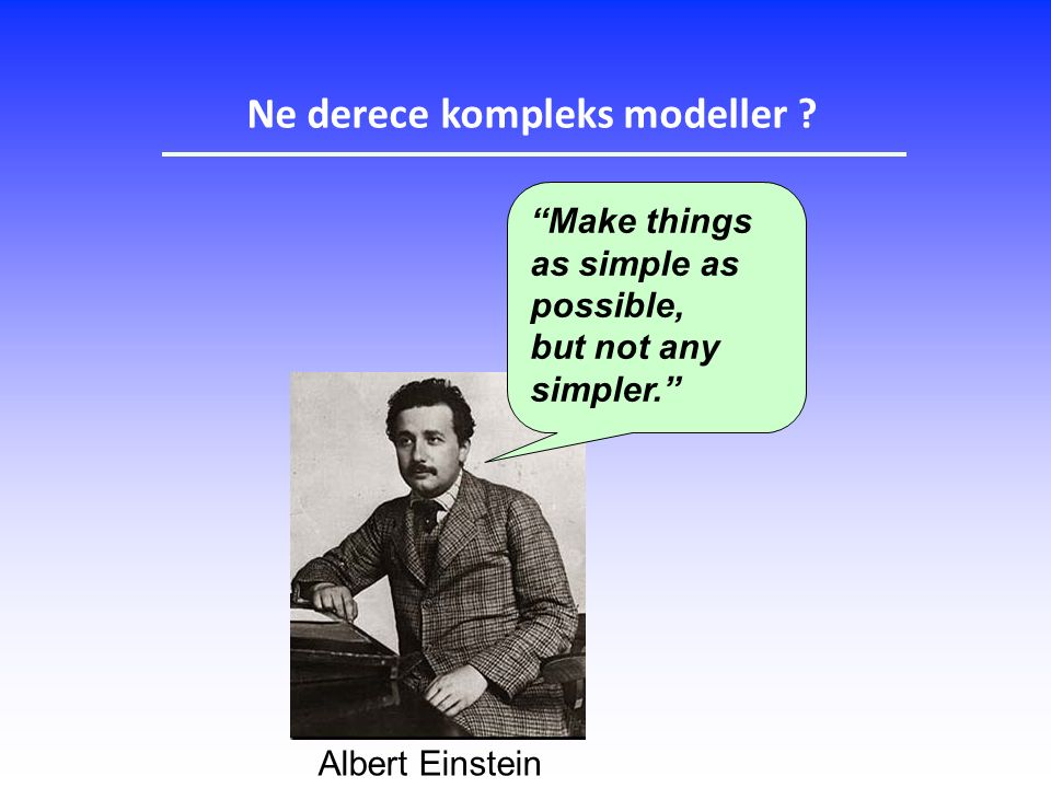 Albert Einstein Make things as simple as possible, but not any simpler. Ne derece kompleks modeller ?