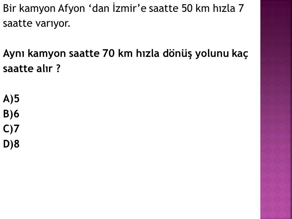Bir kamyon Afyon 'dan İzmir'e saatte 50 km hızla 7 saatte varıyor. Aynı kamyon saatte 70 km hızla dönüş yolunu kaç saatte alır ? A)5 B)6 C)7 D)8