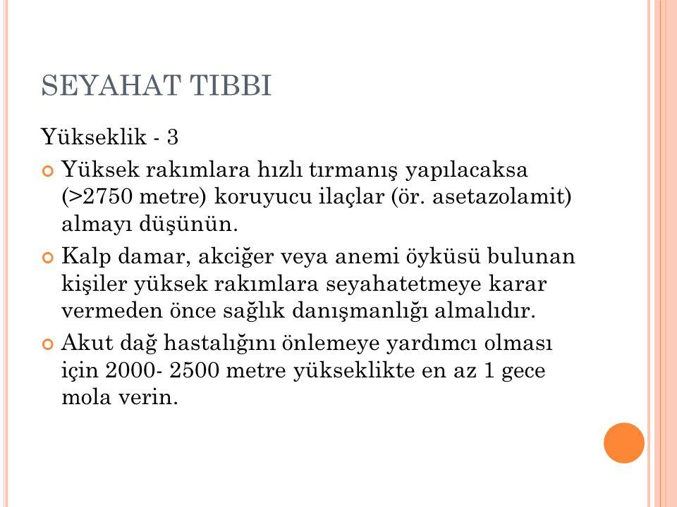 SEYAHAT TIBBI Yükseklik - 3 Yüksek rakımlara hızlı tırmanış yapılacaksa (>2750 metre) koruyucu ilaçlar (ör.