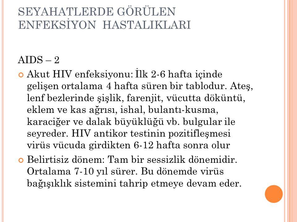 SEYAHATLERDE GÖRÜLEN ENFEKSİYON HASTALIKLARI AIDS – 2 Akut HIV enfeksiyonu: İlk 2-6 hafta içinde gelişen ortalama 4 hafta süren bir tablodur. Ateş, le