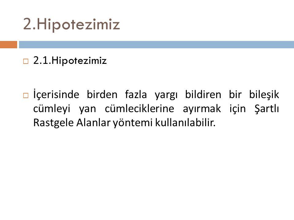 2. Hipotezimiz  2.1. Hipotezimiz  İçerisinde birden fazla yargı bildiren bir bileşik cümleyi yan cümleciklerine ayırmak için Şartlı Rastgele Alanlar