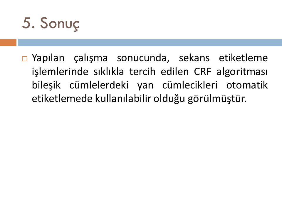 5. Sonuç  Yapılan çalışma sonucunda, sekans etiketleme işlemlerinde sıklıkla tercih edilen CRF algoritması bileşik cümlelerdeki yan cümlecikleri otom