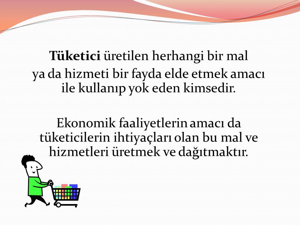 Geniş anlamda tüketici yaşamını, varlığını ve faaliyetlerini sürdürebilmek için bir mal ve hizmet edinip kullanan her kişiye denir.