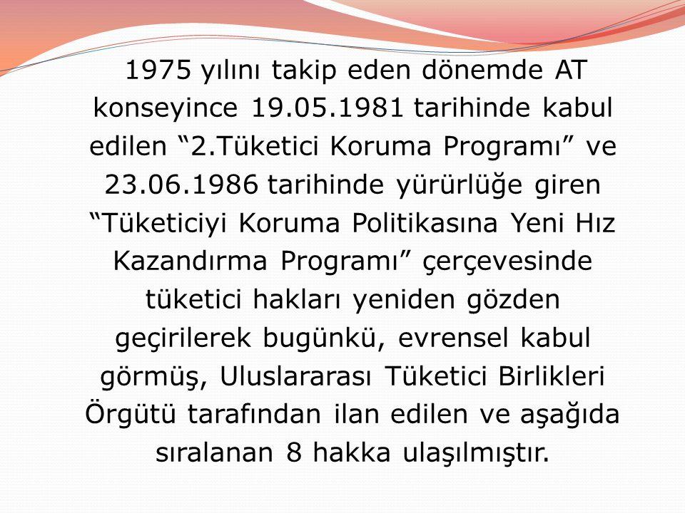 1975 yılını takip eden dönemde AT konseyince 19.05.1981 tarihinde kabul edilen 2.Tüketici Koruma Programı ve 23.06.1986 tarihinde yürürlüğe giren Tüketiciyi Koruma Politikasına Yeni Hız Kazandırma Programı çerçevesinde tüketici hakları yeniden gözden geçirilerek bugünkü, evrensel kabul görmüş, Uluslararası Tüketici Birlikleri Örgütü tarafından ilan edilen ve aşağıda sıralanan 8 hakka ulaşılmıştır.